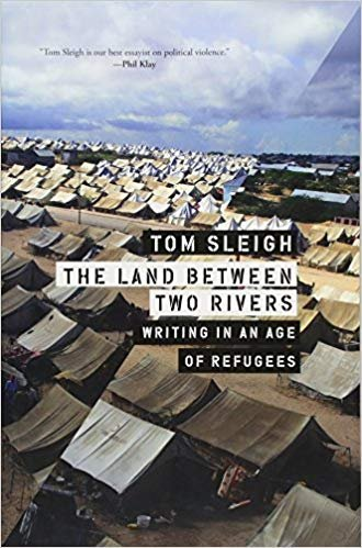 The Land Between Two Rivers: Writing in an Age of Refugees by Tom Sleigh