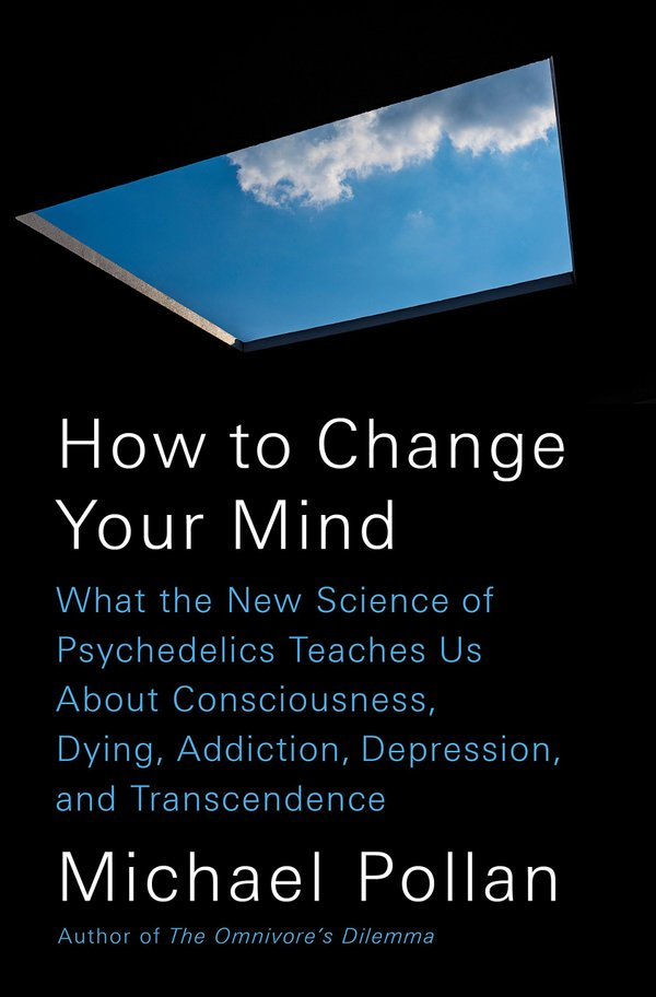 How to Change Your Mind: What the New Science of Psychedelics Teaches Us About Consciousness, Dying, Addiction, and Transcendence by Michael Pollan