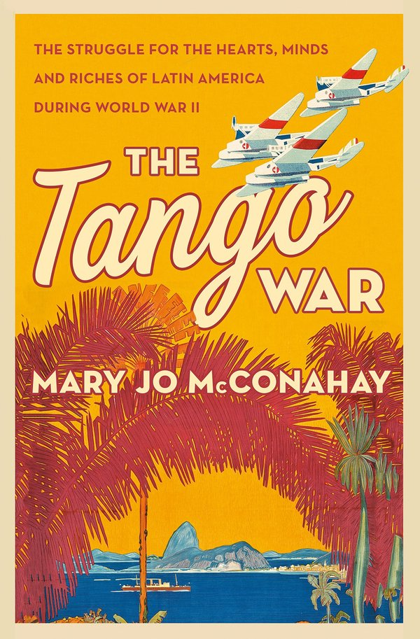 The Tango War: The Struggle for the Hearts, Minds, and Riches of Latin America During World War II