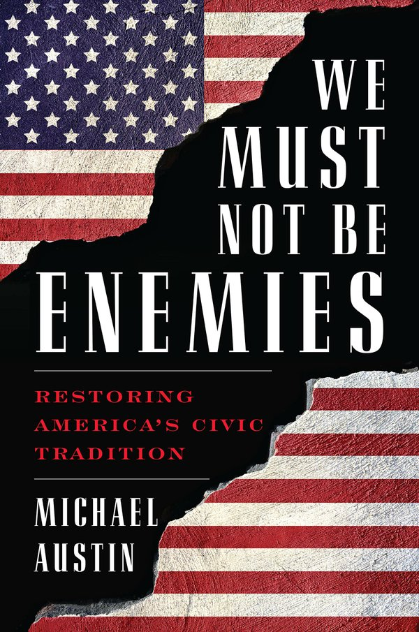 We Must Not Be Enemies: Restoring America's Civic Tradition By Michael Austin, Rowman & Littlefield, 232 pages